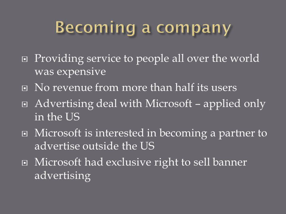 Providing service to people all over the world was expensive No revenue from more than half its users Advertising deal with Microsoft – applied only in the US Microsoft is interested in becoming a partner to advertise outside the US Microsoft had exclusive right to sell banner advertising