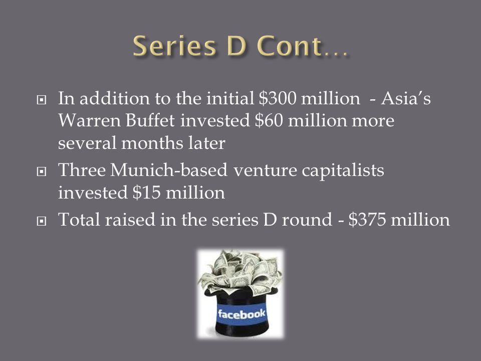 In addition to the initial $300 million - Asias Warren Buffet invested $60 million more several months later Three Munich-based venture capitalists invested $15 million Total raised in the series D round - $375 million