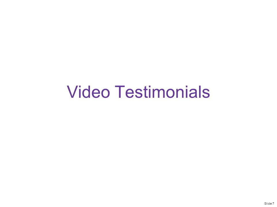 Slide 7 Video Testimonials