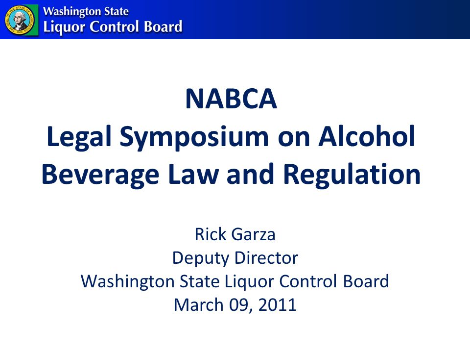 NABCA Legal Symposium on Alcohol Beverage Law and Regulation Rick Garza Deputy Director Washington State Liquor Control Board March 09, 2011