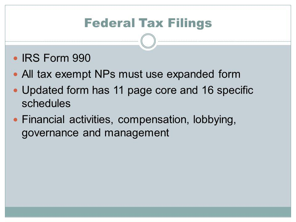 Federal Tax Filings IRS Form 990 All tax exempt NPs must use expanded form Updated form has 11 page core and 16 specific schedules Financial activities, compensation, lobbying, governance and management