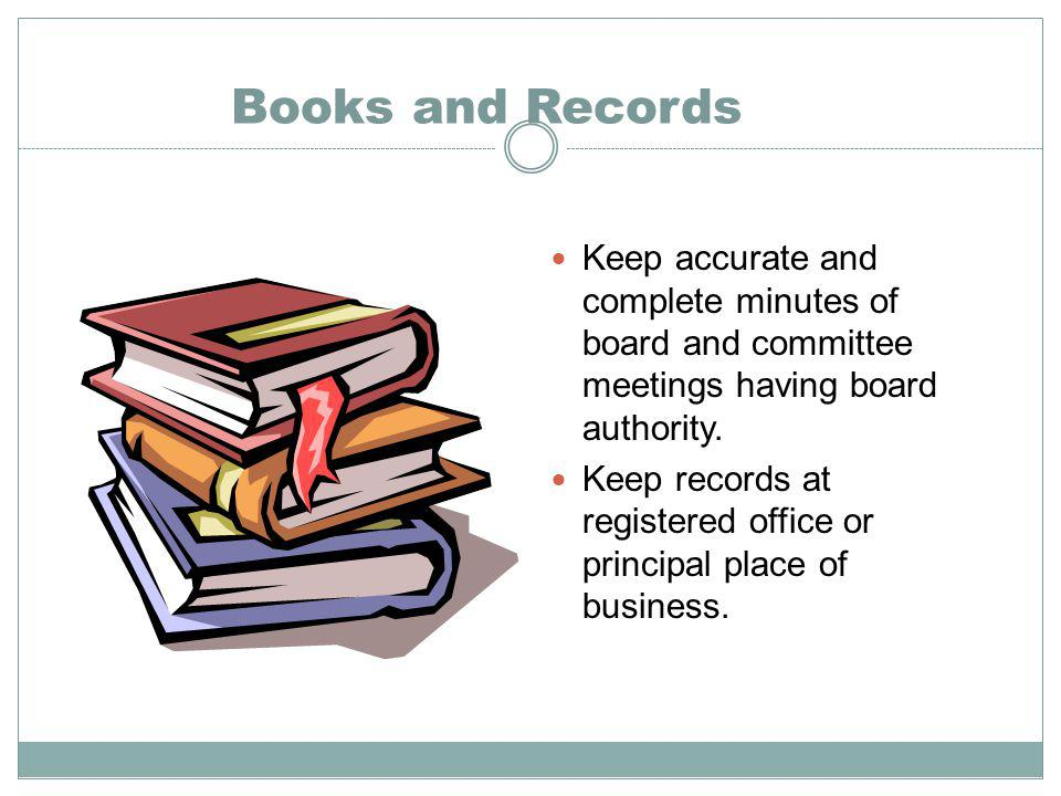 Books and Records Keep accurate and complete minutes of board and committee meetings having board authority.