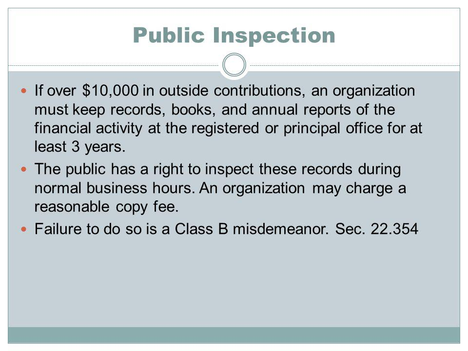 Public Inspection If over $10,000 in outside contributions, an organization must keep records, books, and annual reports of the financial activity at the registered or principal office for at least 3 years.