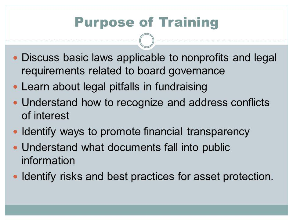 Purpose of Training Discuss basic laws applicable to nonprofits and legal requirements related to board governance Learn about legal pitfalls in fundraising Understand how to recognize and address conflicts of interest Identify ways to promote financial transparency Understand what documents fall into public information Identify risks and best practices for asset protection.
