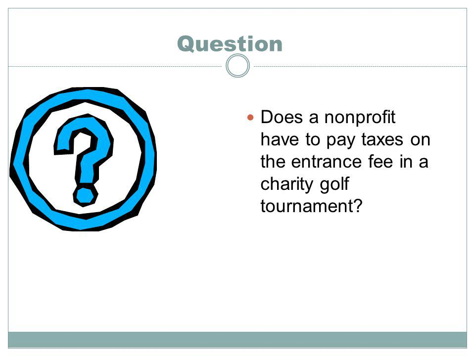 Question Does a nonprofit have to pay taxes on the entrance fee in a charity golf tournament