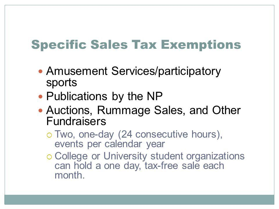 Specific Sales Tax Exemptions Amusement Services/participatory sports Publications by the NP Auctions, Rummage Sales, and Other Fundraisers Two, one-day (24 consecutive hours), events per calendar year College or University student organizations can hold a one day, tax-free sale each month.