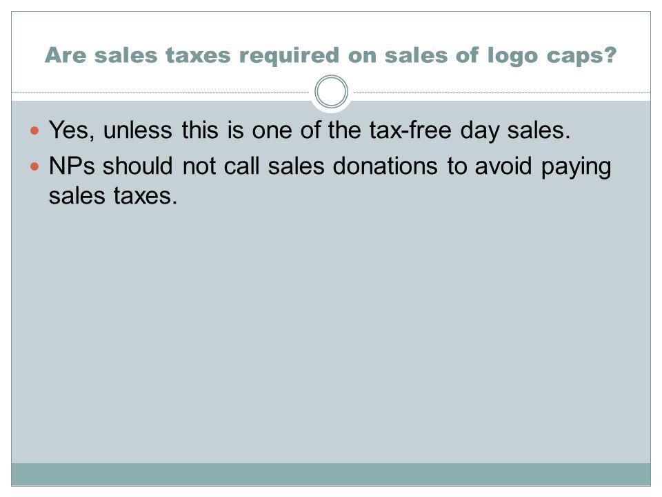 Are sales taxes required on sales of logo caps. Yes, unless this is one of the tax-free day sales.