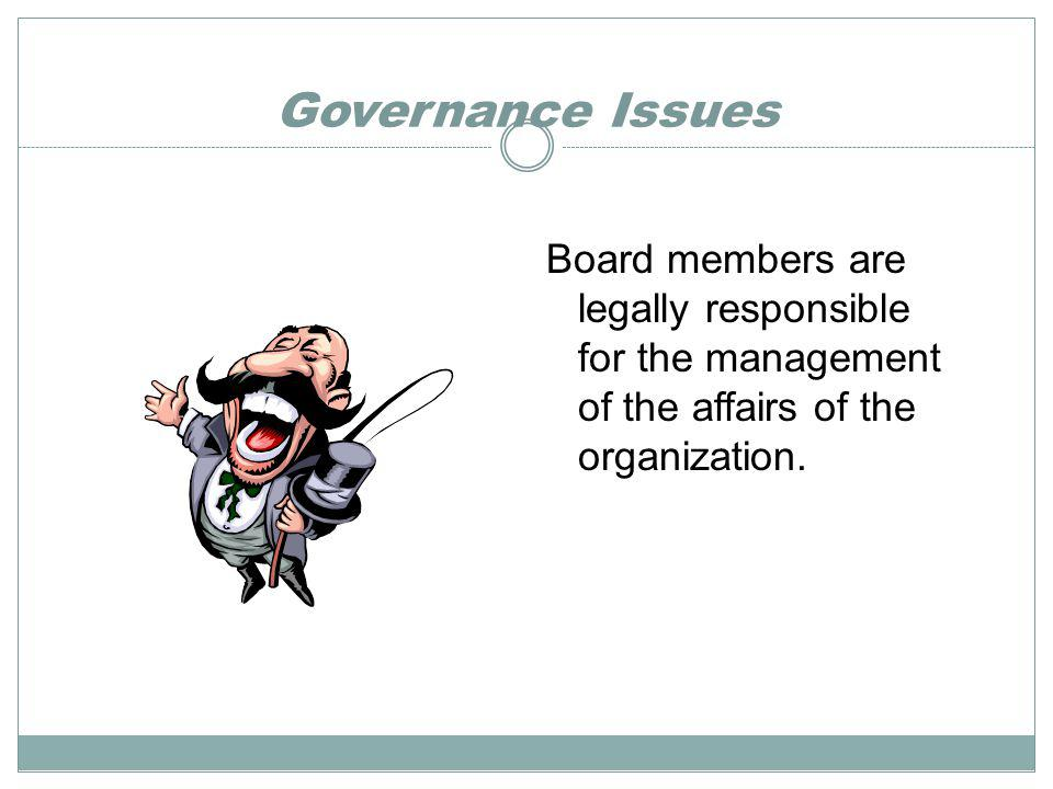 Governance Issues Board members are legally responsible for the management of the affairs of the organization.