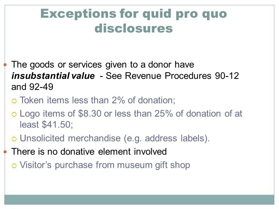 The goods or services given to a donor have insubstantial value - See Revenue Procedures 90-12 and 92-49 Token items less than 2% of donation; Logo items of $8.30 or less than 25% of donation of at least $41.50; Unsolicited merchandise (e.g.