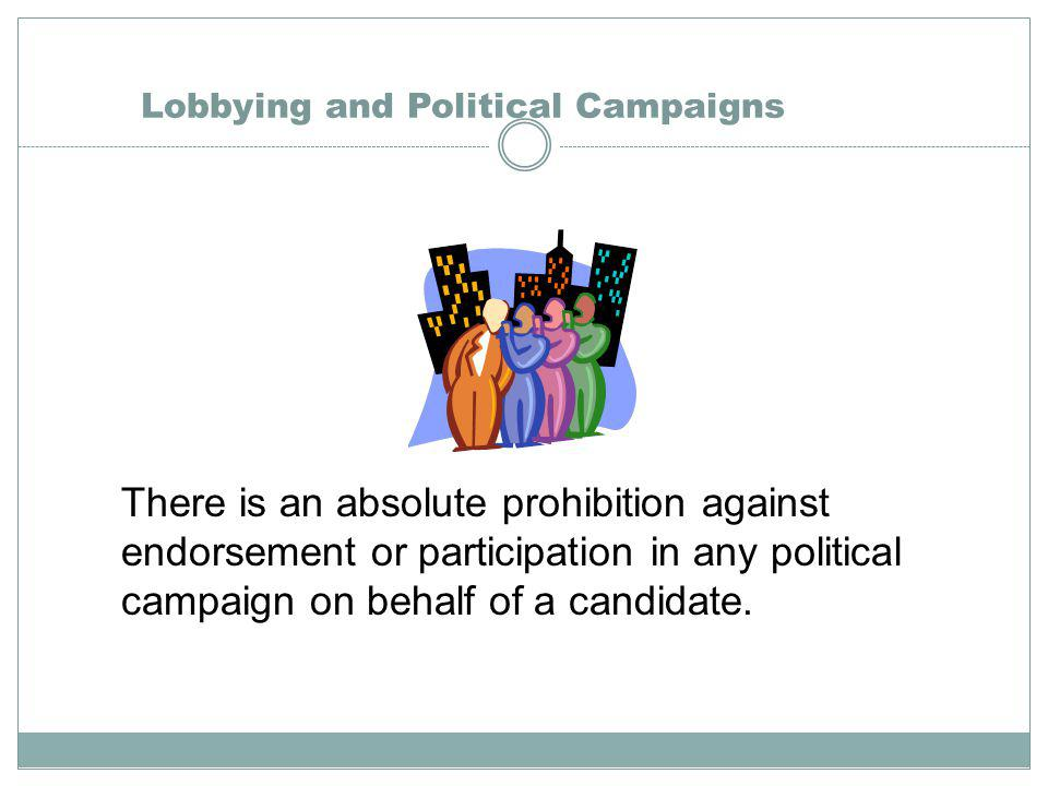 Lobbying and Political Campaigns There is an absolute prohibition against endorsement or participation in any political campaign on behalf of a candidate.