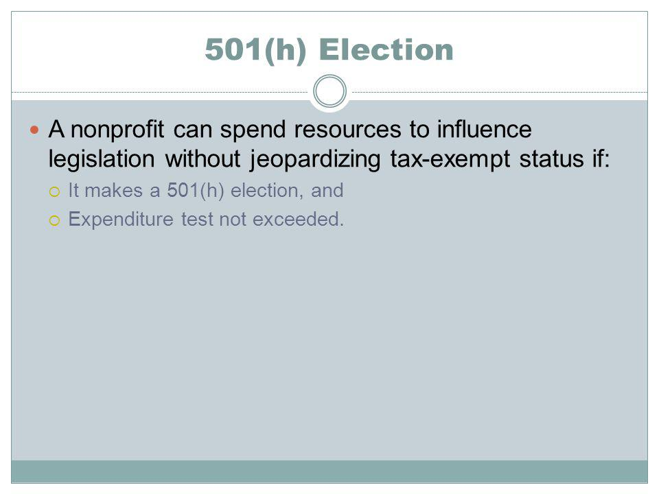 501(h) Election A nonprofit can spend resources to influence legislation without jeopardizing tax-exempt status if: It makes a 501(h) election, and Expenditure test not exceeded.