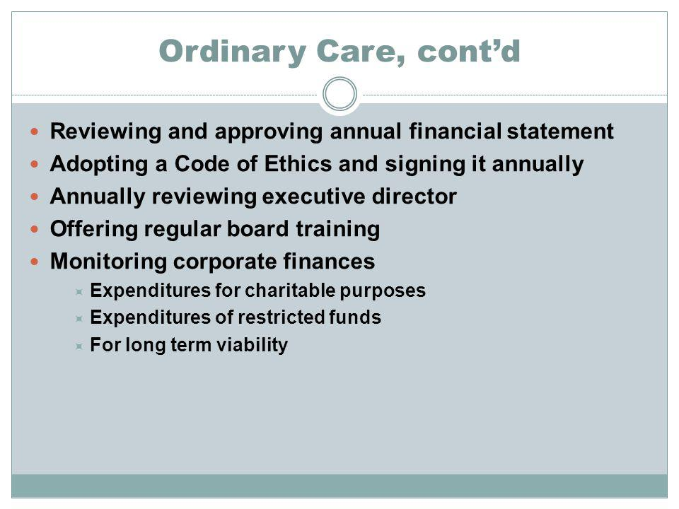 Ordinary Care, contd Reviewing and approving annual financial statement Adopting a Code of Ethics and signing it annually Annually reviewing executive director Offering regular board training Monitoring corporate finances Expenditures for charitable purposes Expenditures of restricted funds For long term viability