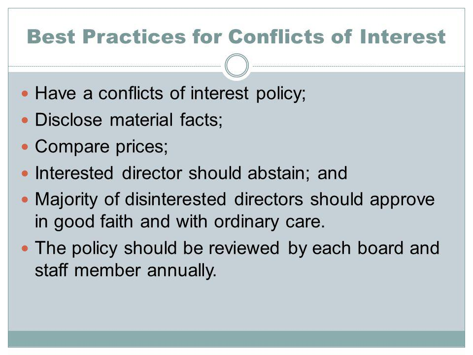 Best Practices for Conflicts of Interest Have a conflicts of interest policy; Disclose material facts; Compare prices; Interested director should abstain; and Majority of disinterested directors should approve in good faith and with ordinary care.