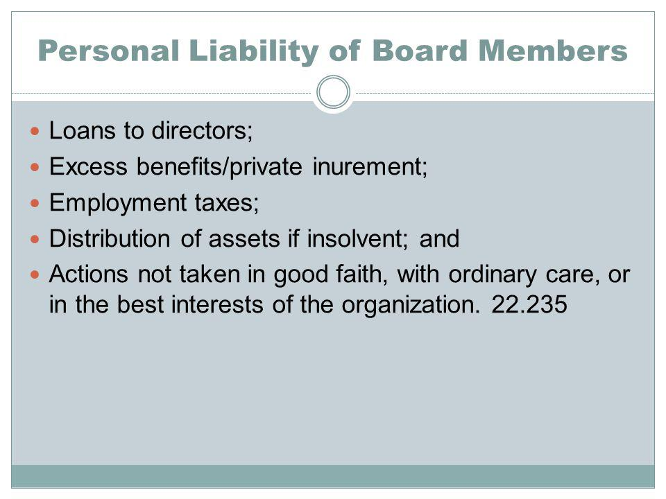 Personal Liability of Board Members Loans to directors; Excess benefits/private inurement; Employment taxes; Distribution of assets if insolvent; and Actions not taken in good faith, with ordinary care, or in the best interests of the organization.