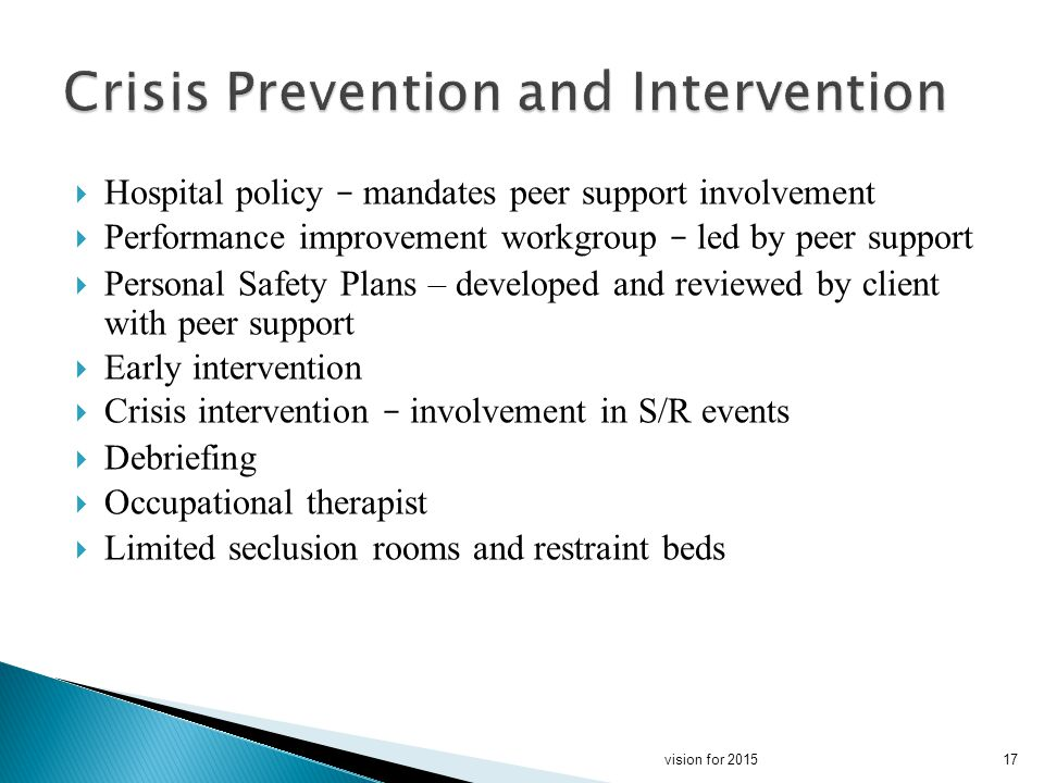 Hospital policy – mandates peer support involvement Performance improvement workgroup – led by peer support Personal Safety Plans – developed and reviewed by client with peer support Early intervention Crisis intervention – involvement in S/R events Debriefing Occupational therapist Limited seclusion rooms and restraint beds 17vision for 2015