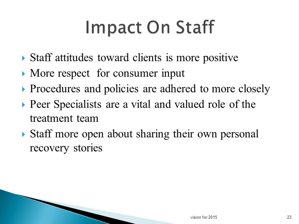 Staff attitudes toward clients is more positive More respect for consumer input Procedures and policies are adhered to more closely Peer Specialists are a vital and valued role of the treatment team Staff more open about sharing their own personal recovery stories 23vision for 2015