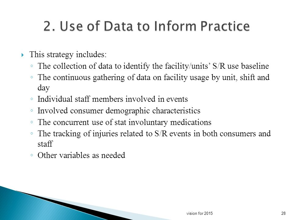 This strategy includes: The collection of data to identify the facility/units S/R use baseline The continuous gathering of data on facility usage by unit, shift and day Individual staff members involved in events Involved consumer demographic characteristics The concurrent use of stat involuntary medications The tracking of injuries related to S/R events in both consumers and staff Other variables as needed 28vision for 2015