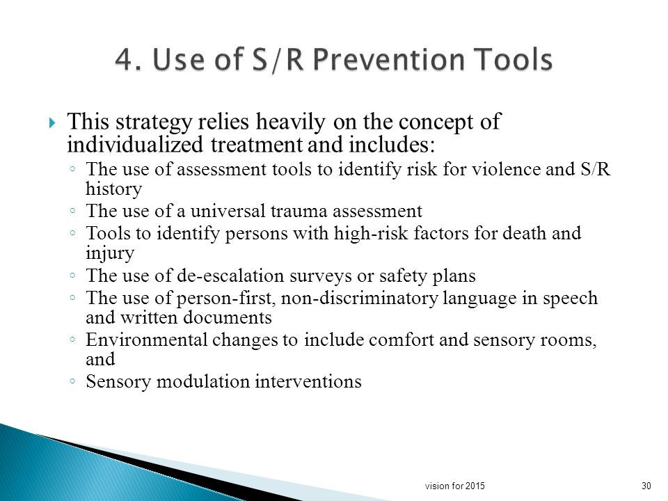 This strategy relies heavily on the concept of individualized treatment and includes: The use of assessment tools to identify risk for violence and S/R history The use of a universal trauma assessment Tools to identify persons with high-risk factors for death and injury The use of de-escalation surveys or safety plans The use of person-first, non-discriminatory language in speech and written documents Environmental changes to include comfort and sensory rooms, and Sensory modulation interventions 30vision for 2015