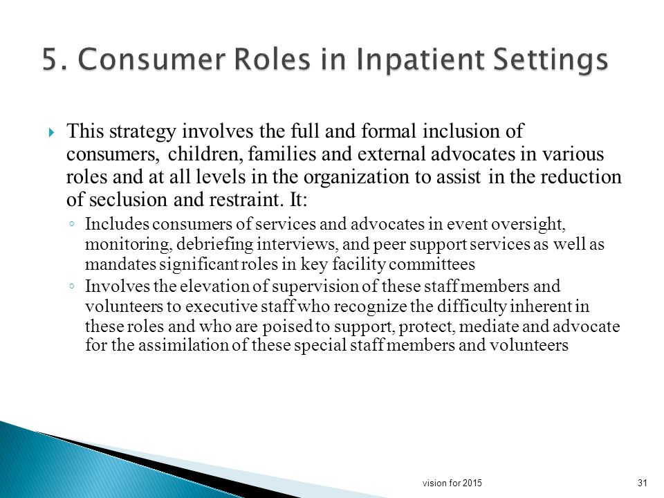 This strategy involves the full and formal inclusion of consumers, children, families and external advocates in various roles and at all levels in the organization to assist in the reduction of seclusion and restraint.