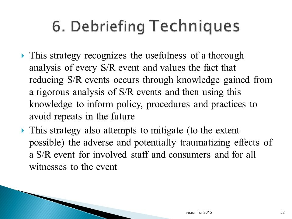 This strategy recognizes the usefulness of a thorough analysis of every S/R event and values the fact that reducing S/R events occurs through knowledge gained from a rigorous analysis of S/R events and then using this knowledge to inform policy, procedures and practices to avoid repeats in the future This strategy also attempts to mitigate (to the extent possible) the adverse and potentially traumatizing effects of a S/R event for involved staff and consumers and for all witnesses to the event 32vision for 2015