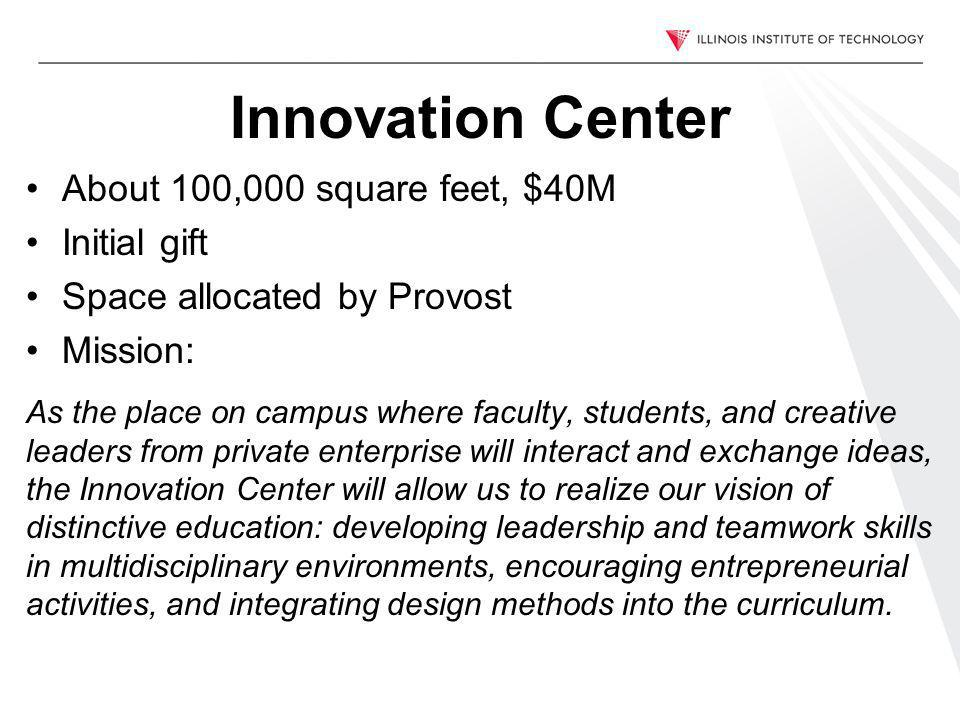 Innovation Center About 100,000 square feet, $40M Initial gift Space allocated by Provost Mission: As the place on campus where faculty, students, and creative leaders from private enterprise will interact and exchange ideas, the Innovation Center will allow us to realize our vision of distinctive education: developing leadership and teamwork skills in multidisciplinary environments, encouraging entrepreneurial activities, and integrating design methods into the curriculum.