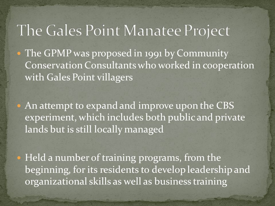 The GPMP was proposed in 1991 by Community Conservation Consultants who worked in cooperation with Gales Point villagers An attempt to expand and improve upon the CBS experiment, which includes both public and private lands but is still locally managed Held a number of training programs, from the beginning, for its residents to develop leadership and organizational skills as well as business training