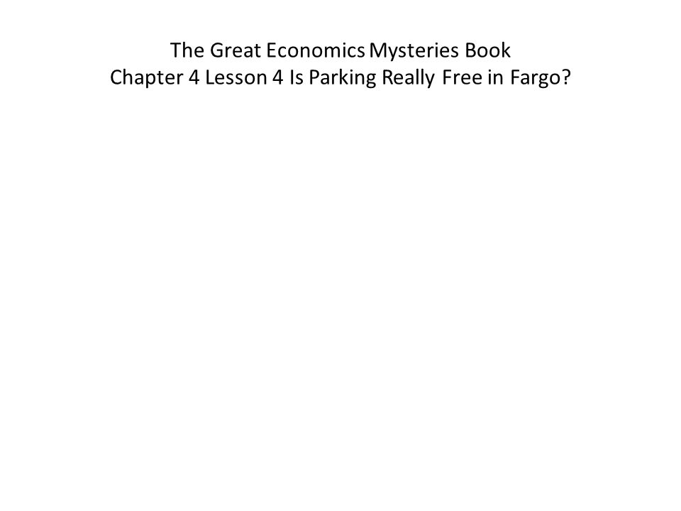 The Great Economics Mysteries Book Chapter 4 Lesson 4 Is Parking Really Free in Fargo?