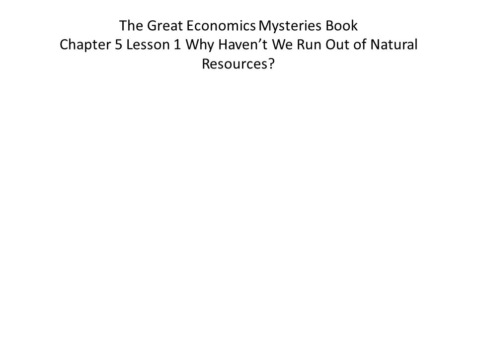 The Great Economics Mysteries Book Chapter 5 Lesson 1 Why Havent We Run Out of Natural Resources?