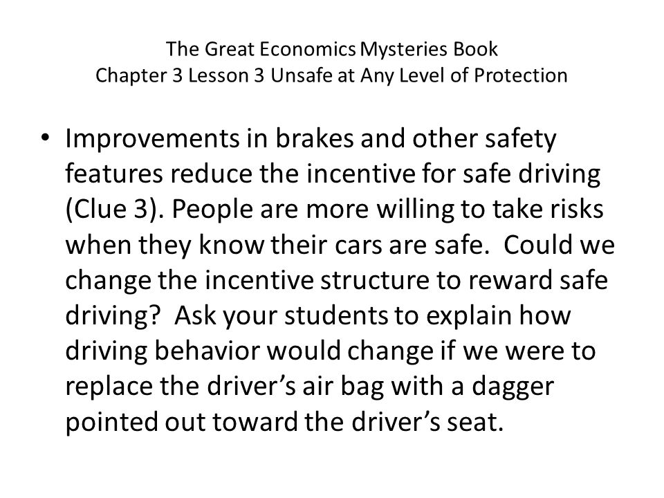 Improvements in brakes and other safety features reduce the incentive for safe driving (Clue 3). People are more willing to take risks when they know