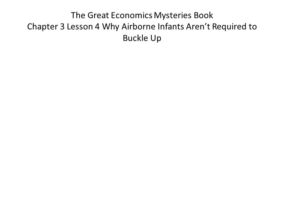 The Great Economics Mysteries Book Chapter 3 Lesson 4 Why Airborne Infants Arent Required to Buckle Up