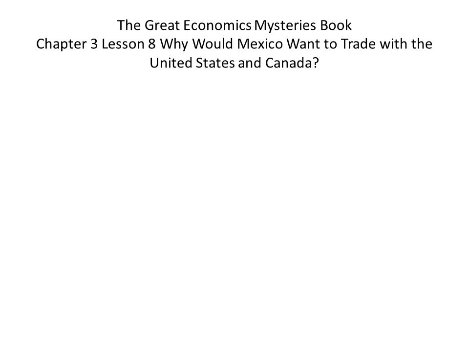 The Great Economics Mysteries Book Chapter 3 Lesson 8 Why Would Mexico Want to Trade with the United States and Canada?