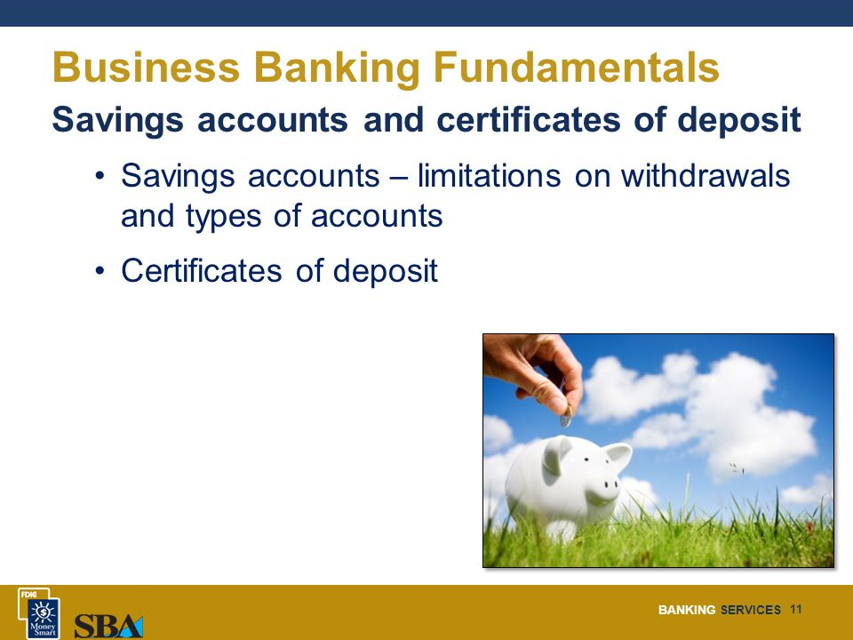 BANKING SERVICES 11 Business Banking Fundamentals Savings accounts and certificates of deposit Savings accounts – limitations on withdrawals and types of accounts Certificates of deposit