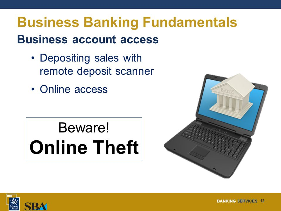 BANKING SERVICES 12 Business Banking Fundamentals Business account access Depositing sales with remote deposit scanner Online access Beware.