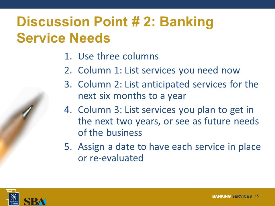 BANKING SERVICES 15 Discussion Point # 2: Banking Service Needs 1.Use three columns 2.Column 1: List services you need now 3.Column 2: List anticipated services for the next six months to a year 4.Column 3: List services you plan to get in the next two years, or see as future needs of the business 5.Assign a date to have each service in place or re-evaluated