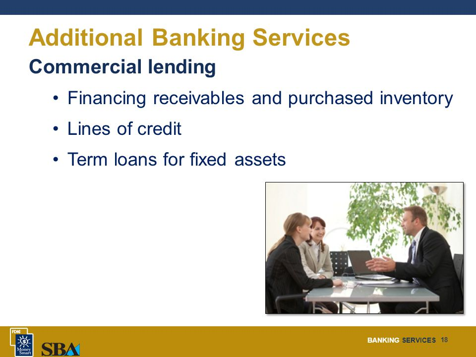 BANKING SERVICES 18 Additional Banking Services Commercial lending Financing receivables and purchased inventory Lines of credit Term loans for fixed assets