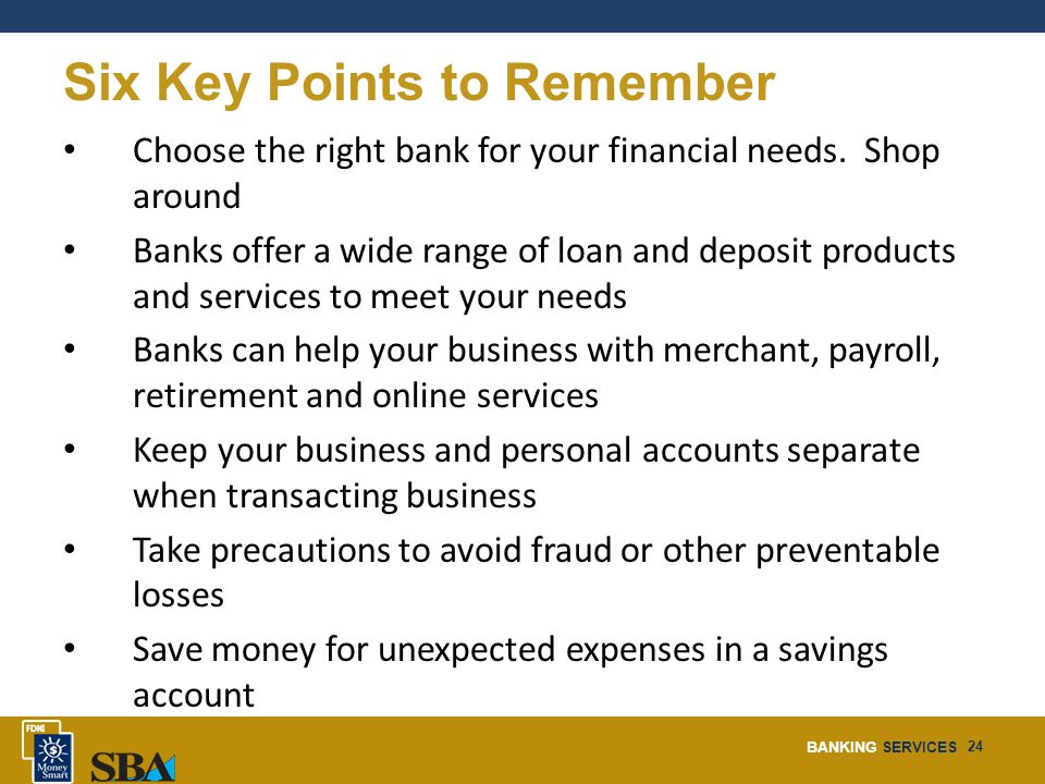 BANKING SERVICES 24 Six Key Points to Remember Choose the right bank for your financial needs.