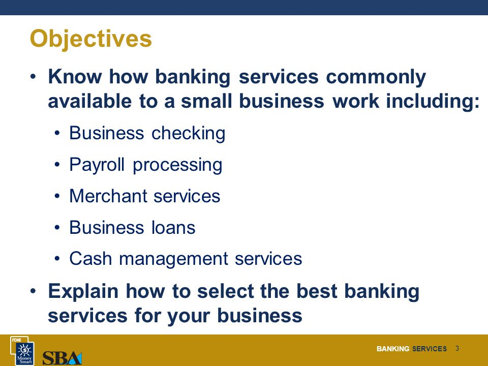 BANKING SERVICES 3 Objectives Know how banking services commonly available to a small business work including: Business checking Payroll processing Merchant services Business loans Cash management services Explain how to select the best banking services for your business