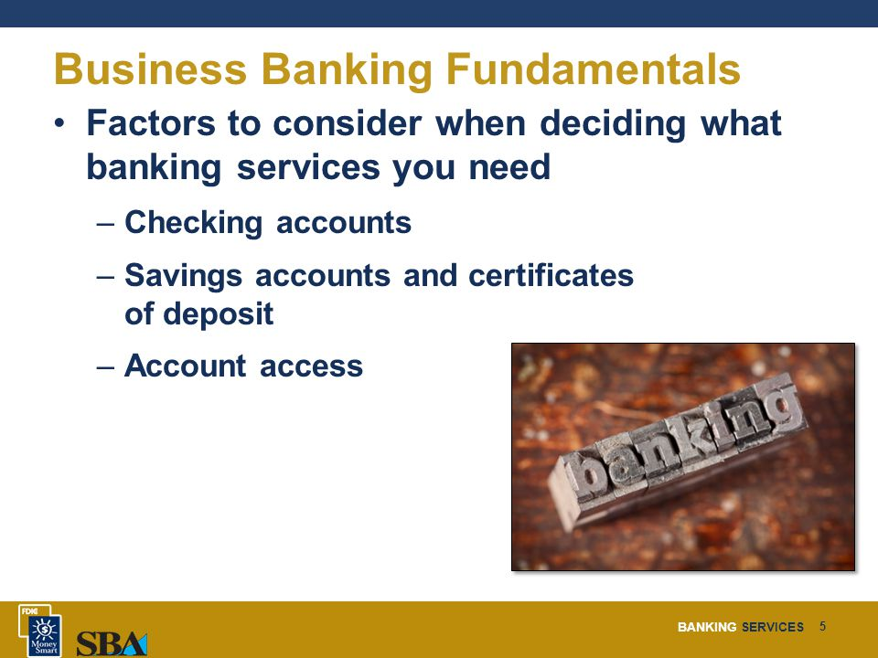 BANKING SERVICES 5 Business Banking Fundamentals Factors to consider when deciding what banking services you need –Checking accounts –Savings accounts and certificates of deposit –Account access