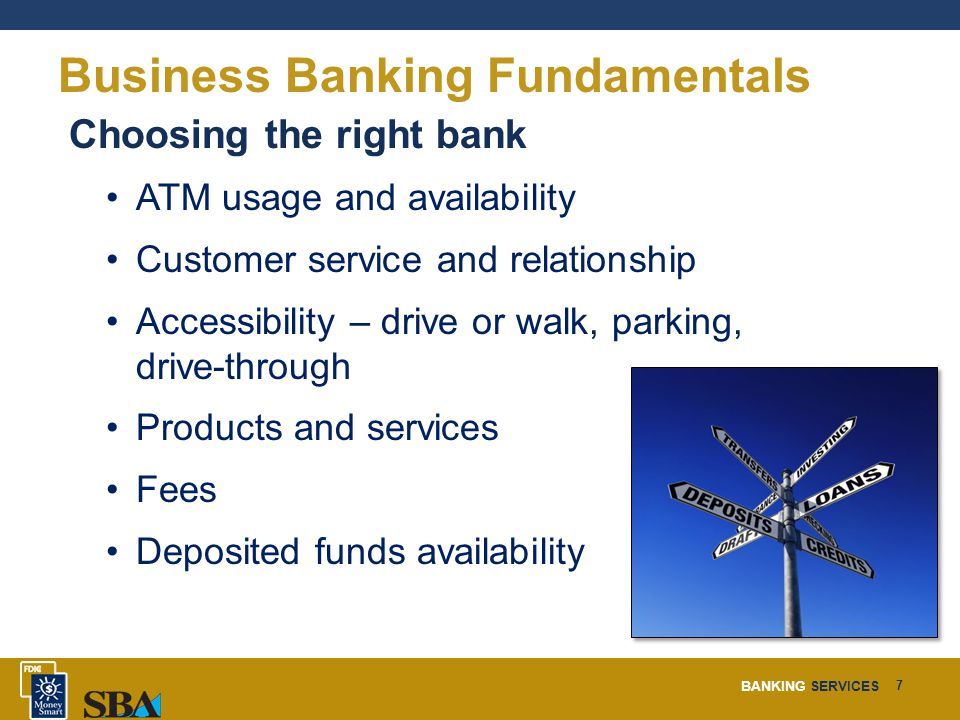 BANKING SERVICES 7 Business Banking Fundamentals Choosing the right bank ATM usage and availability Customer service and relationship Accessibility – drive or walk, parking, drive-through Products and services Fees Deposited funds availability
