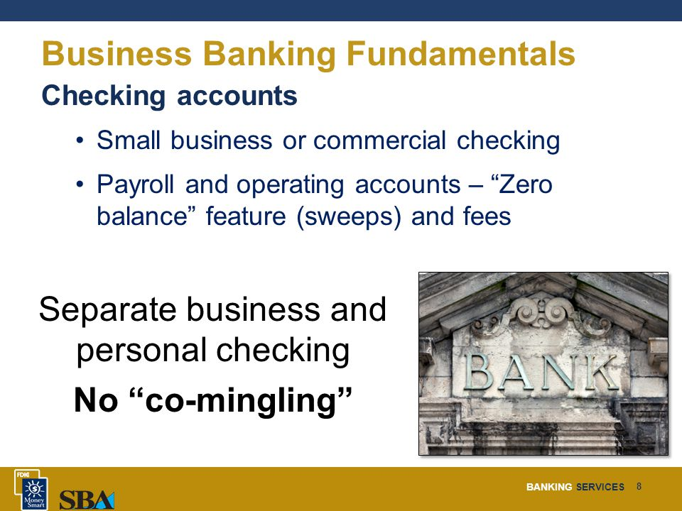 BANKING SERVICES 8 Business Banking Fundamentals Checking accounts Small business or commercial checking Payroll and operating accounts – Zero balance feature (sweeps) and fees Separate business and personal checking No co-mingling