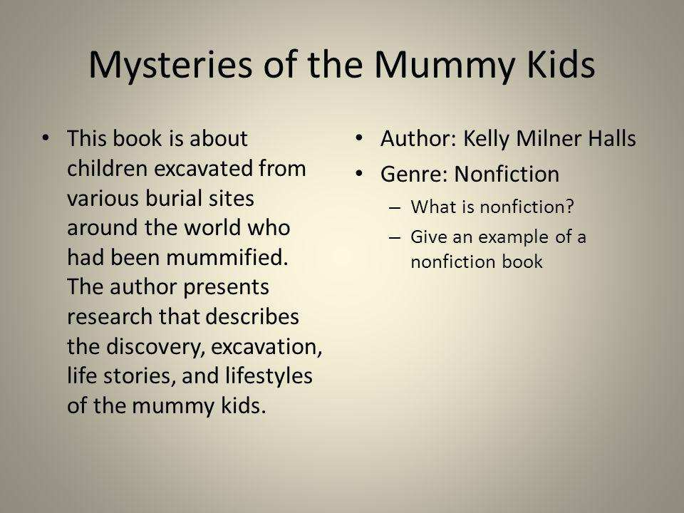 Mysteries of the Mummy Kids This book is about children excavated from various burial sites around the world who had been mummified. The author presen