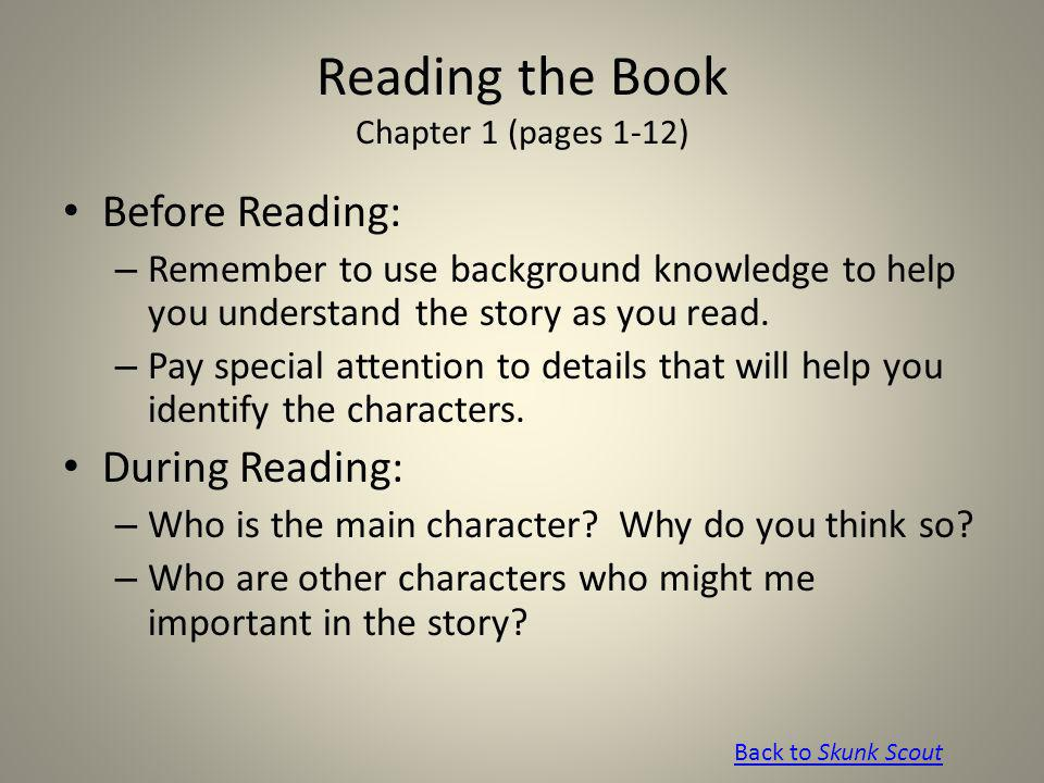 Reading the Book Chapter 1 (pages 1-12) Before Reading: – Remember to use background knowledge to help you understand the story as you read. – Pay spe