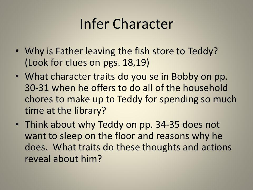 Infer Character Why is Father leaving the fish store to Teddy? (Look for clues on pgs. 18,19) What character traits do you se in Bobby on pp. 30-31 wh