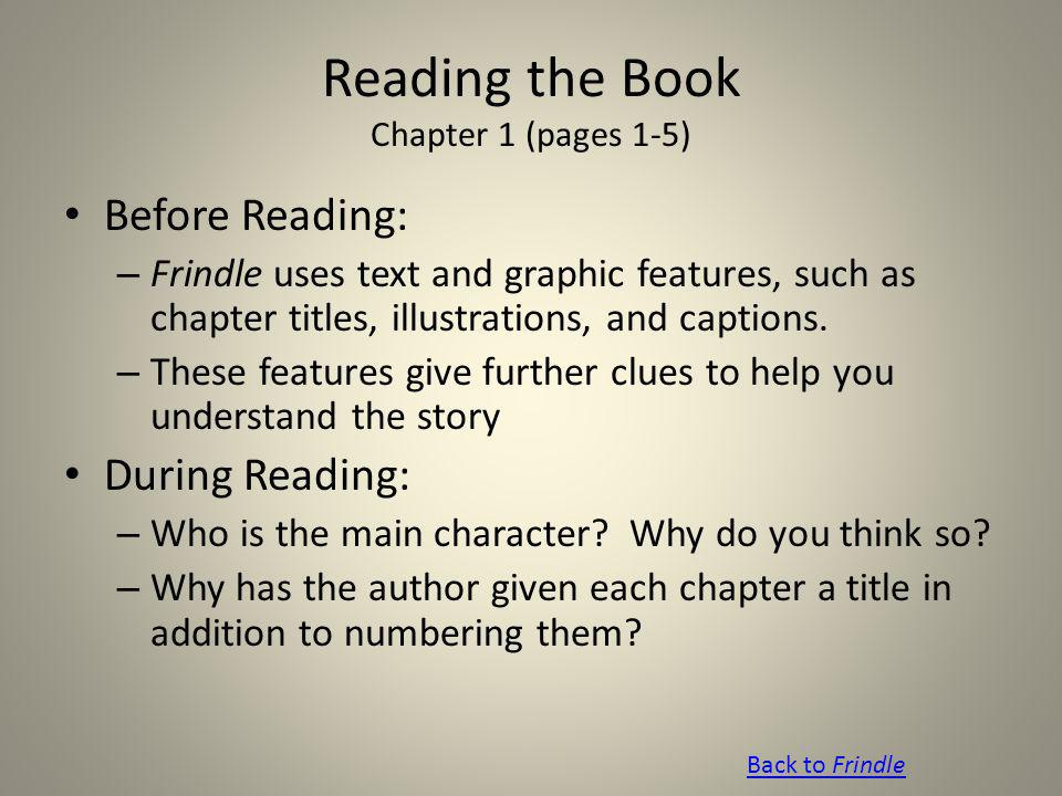 Reading the Book Chapter 1 (pages 1-5) Before Reading: – Frindle uses text and graphic features, such as chapter titles, illustrations, and captions.