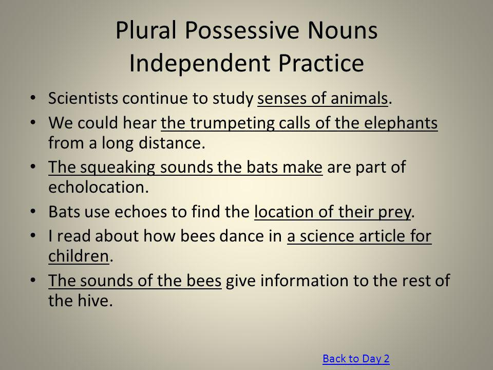 Plural Possessive Nouns Independent Practice Scientists continue to study senses of animals. We could hear the trumpeting calls of the elephants from