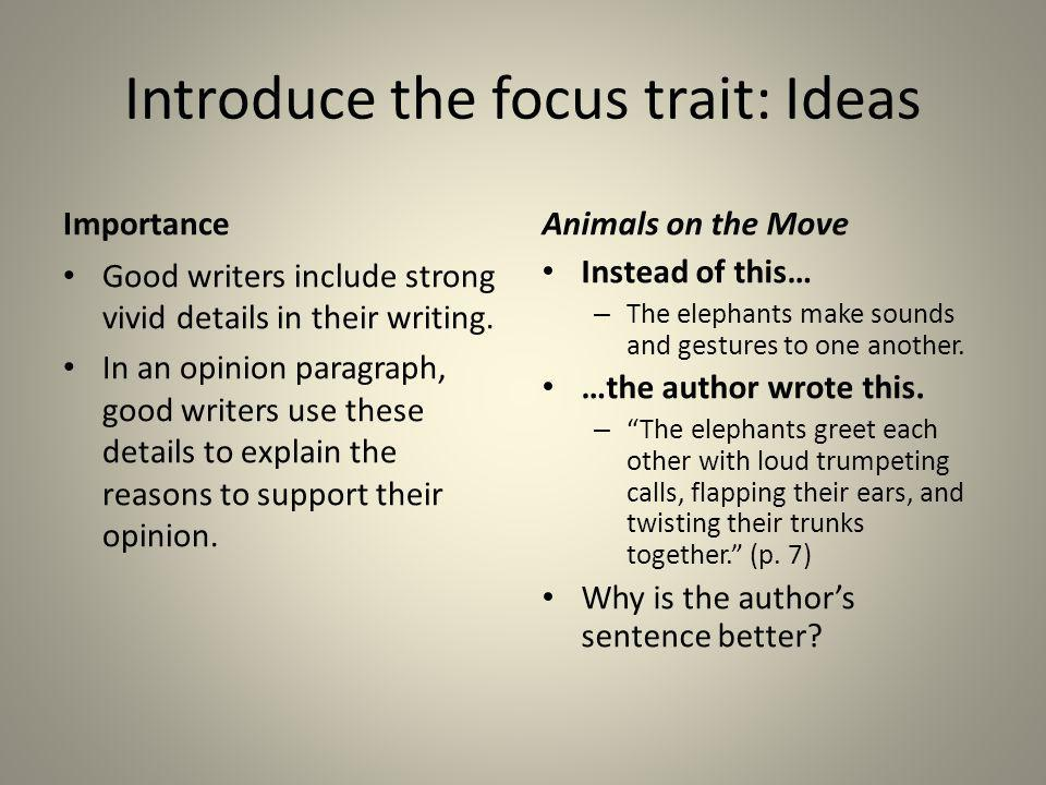 Introduce the focus trait: Ideas Importance Good writers include strong vivid details in their writing. In an opinion paragraph, good writers use thes