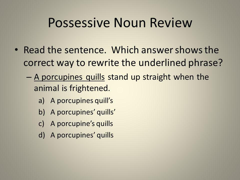 Possessive Noun Review Read the sentence. Which answer shows the correct way to rewrite the underlined phrase? – A porcupines quills stand up straight