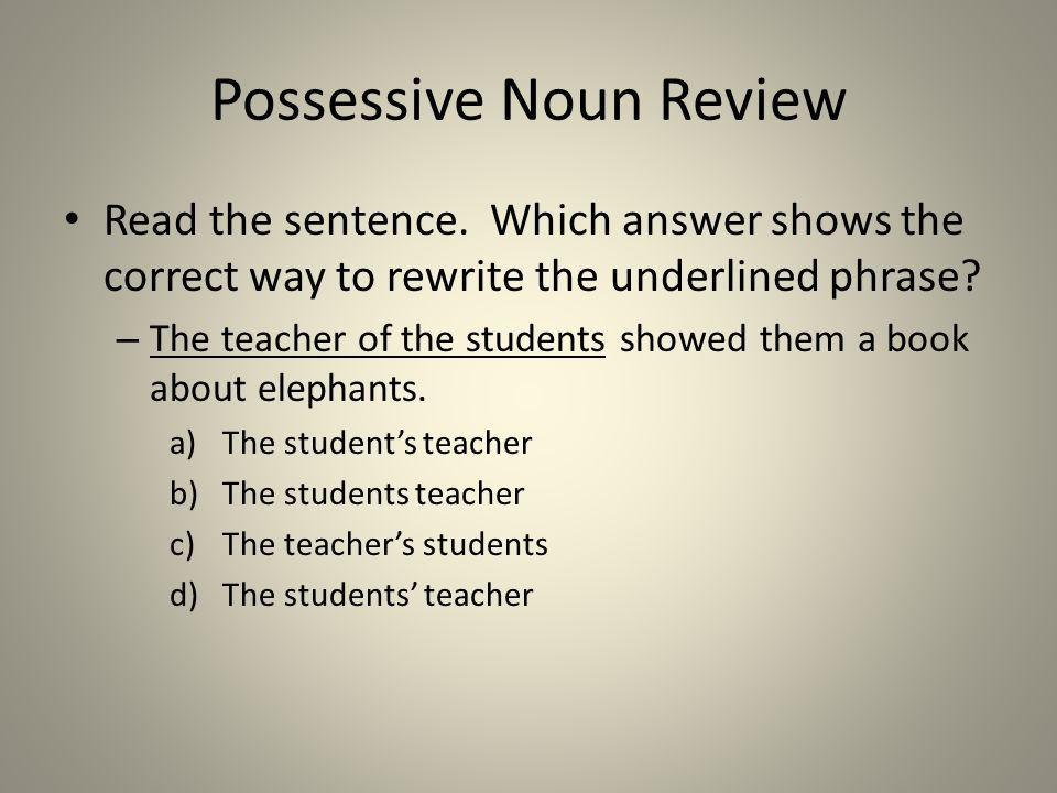 Possessive Noun Review Read the sentence. Which answer shows the correct way to rewrite the underlined phrase? – The teacher of the students showed th
