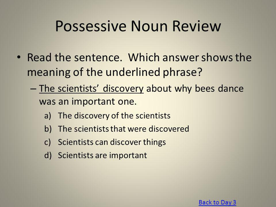 Possessive Noun Review Read the sentence. Which answer shows the meaning of the underlined phrase? – The scientists discovery about why bees dance was