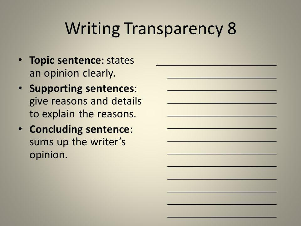 Writing Transparency 8 Topic sentence: states an opinion clearly. Supporting sentences: give reasons and details to explain the reasons. Concluding se